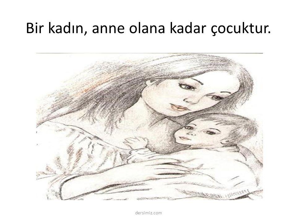 Bir kadın, anne olana kadar çocuktur. dersimiz.com