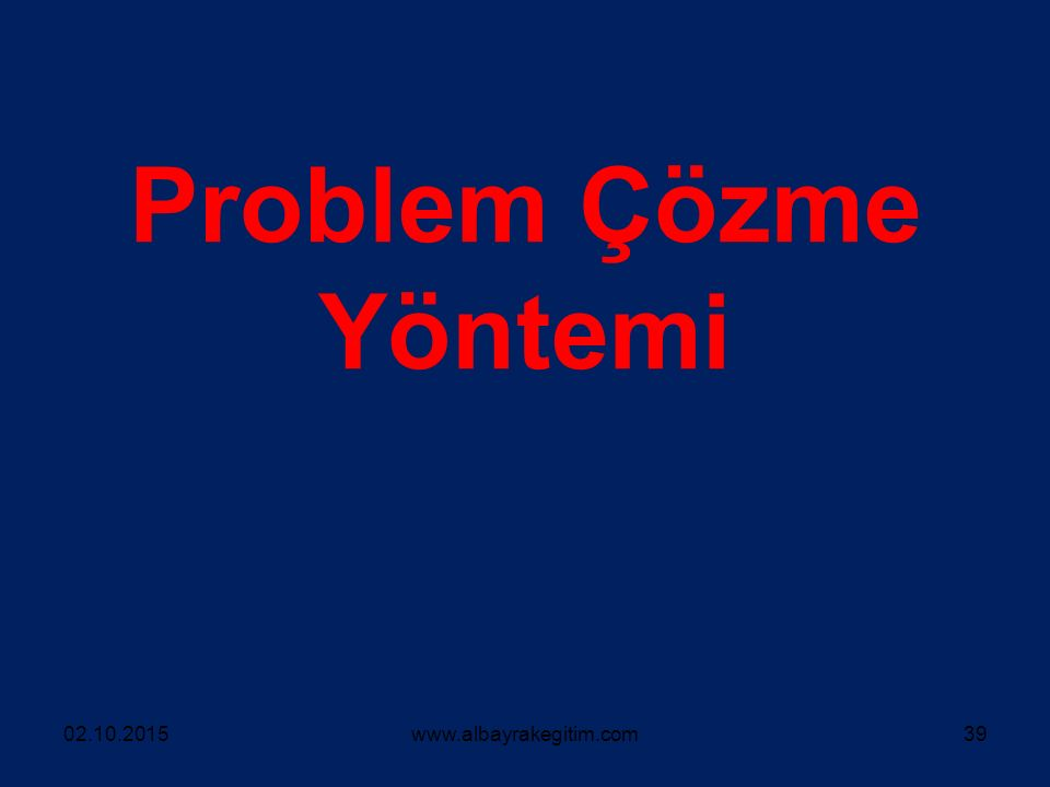 Problem Çözme Yöntemi 02.10.2015www.albayrakegitim.com39