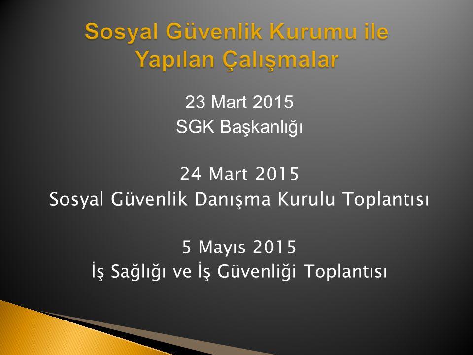 23 Mart 2015 SGK Başkanlığı 24 Mart 2015 Sosyal Güvenlik Danışma Kurulu Toplantısı 5 Mayıs 2015 İş Sağlığı ve İş Güvenliği Toplantısı