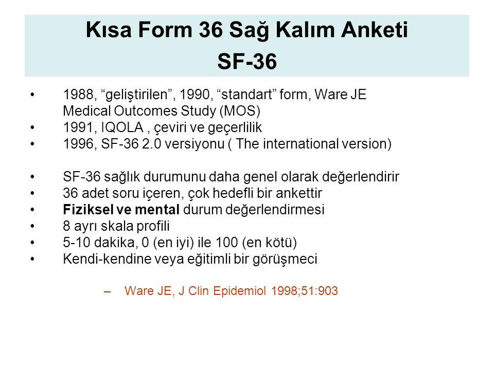 Kısa Form 36 Sağ Kalım Anketi SF-36 1988, geliştirilen , 1990, standart form, Ware JE Medical Outcomes Study (MOS) 1991, IQOLA, çeviri ve geçerlilik 1996, SF-36 2.0 versiyonu ( The international version) SF-36 sağlık durumunu daha genel olarak değerlendirir 36 adet soru içeren, çok hedefli bir ankettir Fiziksel ve mental durum değerlendirmesi 8 ayrı skala profili 5-10 dakika, 0 (en iyi) ile 100 (en kötü) Kendi-kendine veya eğitimli bir görüşmeci –Ware JE, J Clin Epidemiol 1998;51:903