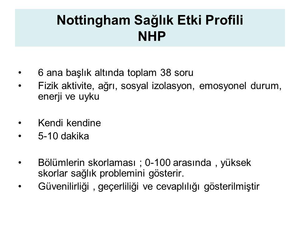 Nottingham Sağlık Etki Profili NHP 6 ana başlık altında toplam 38 soru Fizik aktivite, ağrı, sosyal izolasyon, emosyonel durum, enerji ve uyku Kendi kendine 5-10 dakika Bölümlerin skorlaması ; 0-100 arasında, yüksek skorlar sağlık problemini gösterir.