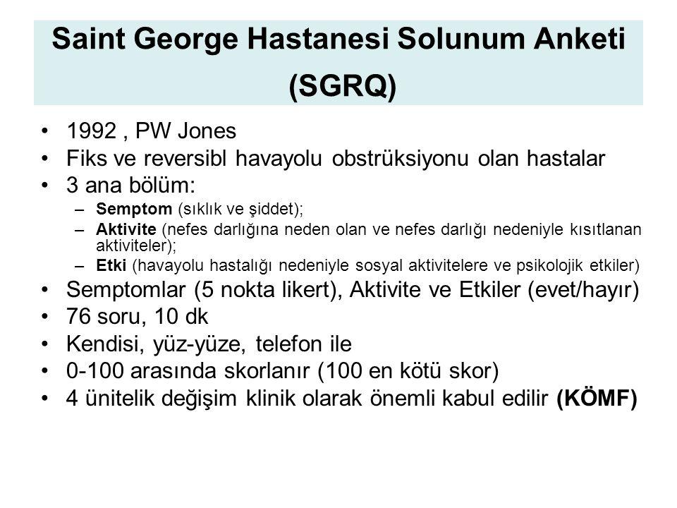 Saint George Hastanesi Solunum Anketi (SGRQ) 1992, PW Jones Fiks ve reversibl havayolu obstrüksiyonu olan hastalar 3 ana bölüm: –Semptom (sıklık ve şiddet); –Aktivite (nefes darlığına neden olan ve nefes darlığı nedeniyle kısıtlanan aktiviteler); –Etki (havayolu hastalığı nedeniyle sosyal aktivitelere ve psikolojik etkiler) Semptomlar (5 nokta likert), Aktivite ve Etkiler (evet/hayır) 76 soru, 10 dk Kendisi, yüz-yüze, telefon ile 0-100 arasında skorlanır (100 en kötü skor) 4 ünitelik değişim klinik olarak önemli kabul edilir (KÖMF)