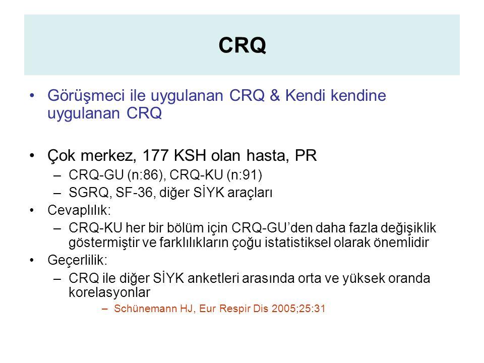 CRQ Görüşmeci ile uygulanan CRQ & Kendi kendine uygulanan CRQ Çok merkez, 177 KSH olan hasta, PR –CRQ-GU (n:86), CRQ-KU (n:91) –SGRQ, SF-36, diğer SİYK araçları Cevaplılık: –CRQ-KU her bir bölüm için CRQ-GU'den daha fazla değişiklik göstermiştir ve farklılıkların çoğu istatistiksel olarak önemlidir Geçerlilik: –CRQ ile diğer SİYK anketleri arasında orta ve yüksek oranda korelasyonlar –Schünemann HJ, Eur Respir Dis 2005;25:31