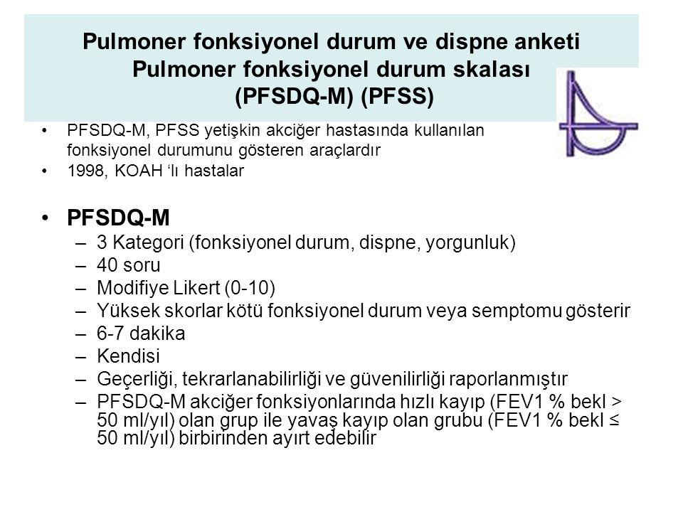 Pulmoner fonksiyonel durum ve dispne anketi Pulmoner fonksiyonel durum skalası (PFSDQ-M) (PFSS) PFSDQ-M, PFSS yetişkin akciğer hastasında kullanılan fonksiyonel durumunu gösteren araçlardır 1998, KOAH 'lı hastalar PFSDQ-M –3 Kategori (fonksiyonel durum, dispne, yorgunluk) –40 soru –Modifiye Likert (0-10) –Yüksek skorlar kötü fonksiyonel durum veya semptomu gösterir –6-7 dakika –Kendisi –Geçerliği, tekrarlanabilirliği ve güvenilirliği raporlanmıştır –PFSDQ-M akciğer fonksiyonlarında hızlı kayıp (FEV1 % bekl > 50 ml/yıl) olan grup ile yavaş kayıp olan grubu (FEV1 % bekl ≤ 50 ml/yıl) birbirinden ayırt edebilir