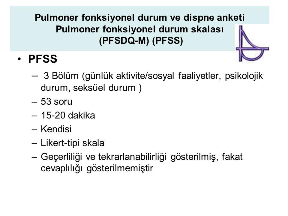 Pulmoner fonksiyonel durum ve dispne anketi Pulmoner fonksiyonel durum skalası (PFSDQ-M) (PFSS) PFSS – 3 Bölüm (günlük aktivite/sosyal faaliyetler, psikolojik durum, seksüel durum ) –53 soru –15-20 dakika –Kendisi –Likert-tipi skala –Geçerliliği ve tekrarlanabilirliği gösterilmiş, fakat cevaplılığı gösterilmemiştir
