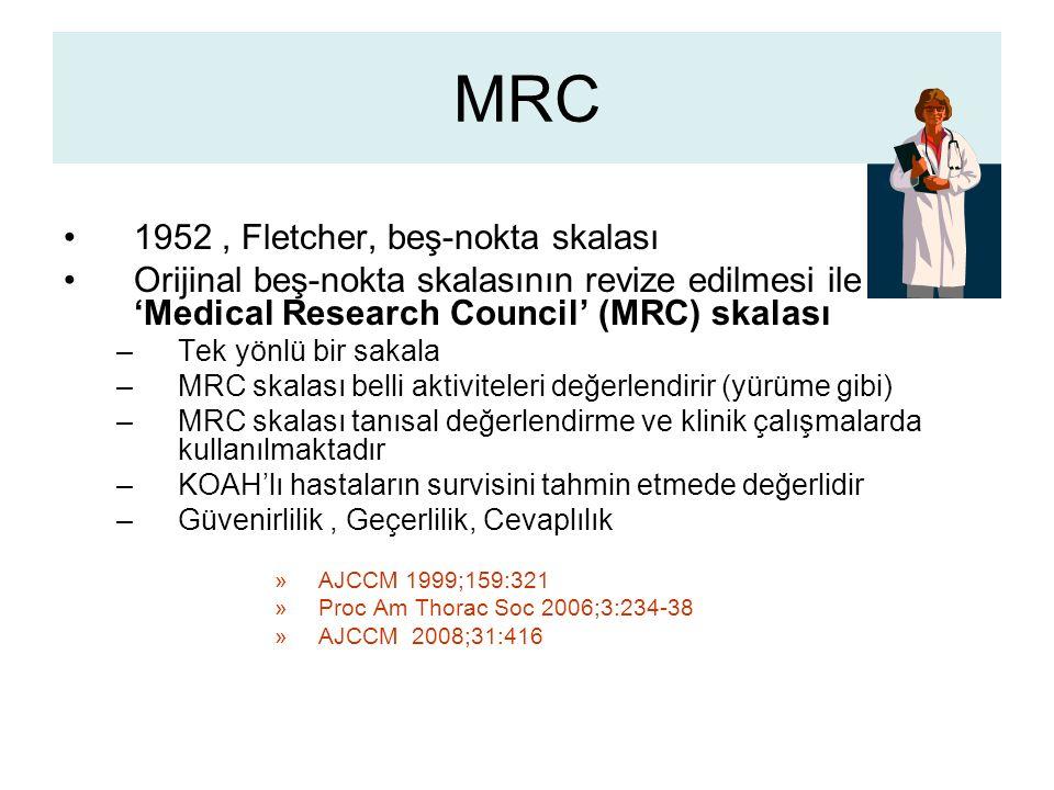 MRC 1952, Fletcher, beş-nokta skalası Orijinal beş-nokta skalasının revize edilmesi ile 'Medical Research Council' (MRC) skalası –Tek yönlü bir sakala –MRC skalası belli aktiviteleri değerlendirir (yürüme gibi) –MRC skalası tanısal değerlendirme ve klinik çalışmalarda kullanılmaktadır –KOAH'lı hastaların survisini tahmin etmede değerlidir –Güvenirlilik, Geçerlilik, Cevaplılık »AJCCM 1999;159:321 »Proc Am Thorac Soc 2006;3:234-38 »AJCCM 2008;31:416
