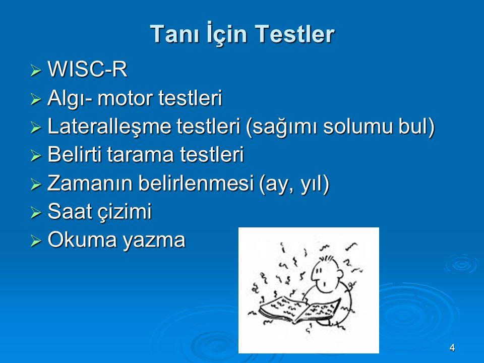 4 Tanı İçin Testler  WISC-R  Algı- motor testleri  Lateralleşme testleri (sağımı solumu bul)  Belirti tarama testleri  Zamanın belirlenmesi (ay,