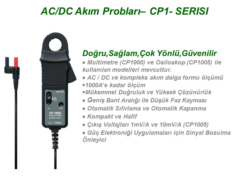 Doğru,Sağlam,Çok Yönlü,Güvenilir  Multimetre (CP1000) ve Osiloskop (CP1005) ile kullanılan modelleri mevcuttur.  AC / DC ve kompleks akım dalga fo
