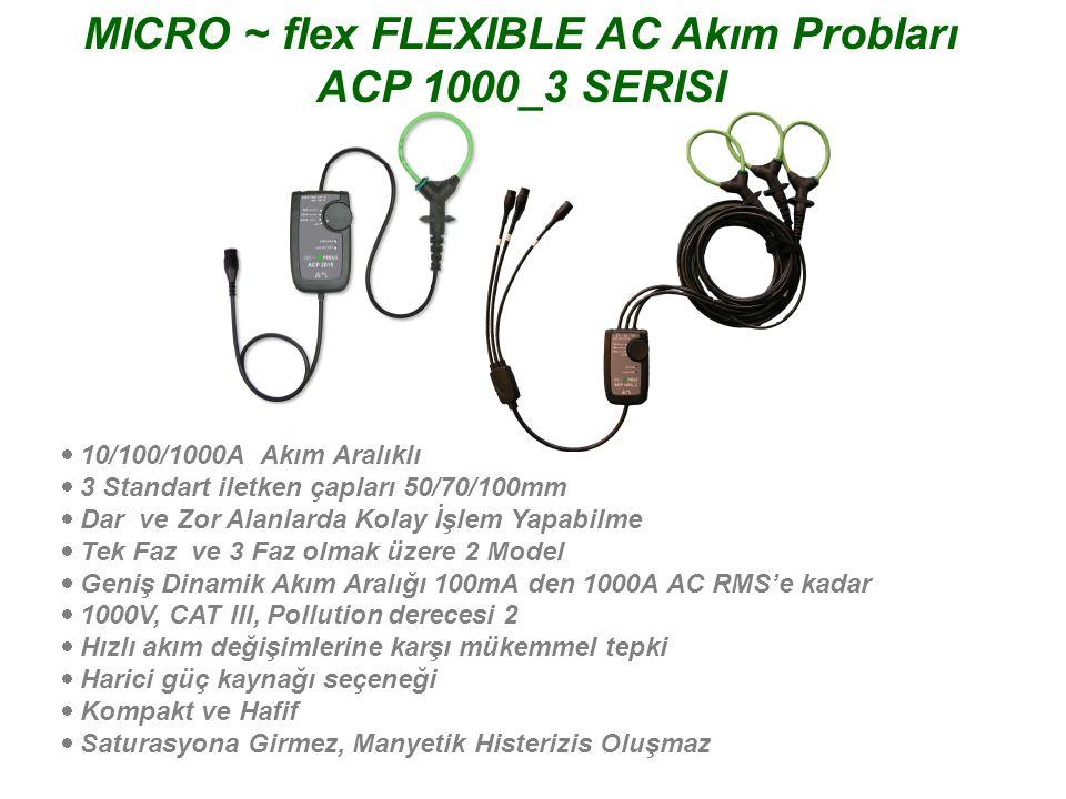 MICRO ~ flex FLEXIBLE AC Akım Probları ACP 1000 SERIES  10/100/1000A Seçilebilir Akım Aralığı  3 Standart iletken çapları 50/70/100mm  Dar ve Zor Alanlarda Kolay İşlem Yapabilme  Multimetre ve Osiloskop ile kullanılabilen modeller mevcut  Geniş Dinamik Akım Aralığı 100mA den 1000A AC RMS'e kadar  1000V, CAT III, Pollution derecesi 2  Hızlı akım değişimlerine karşı mükemmel tepki  Harici güç kaynağı seçeneği (ACP 1005 için)  Kompakt ve Hafif  Saturasyona Girmez, Manyetik Histerizis Oluşmaz