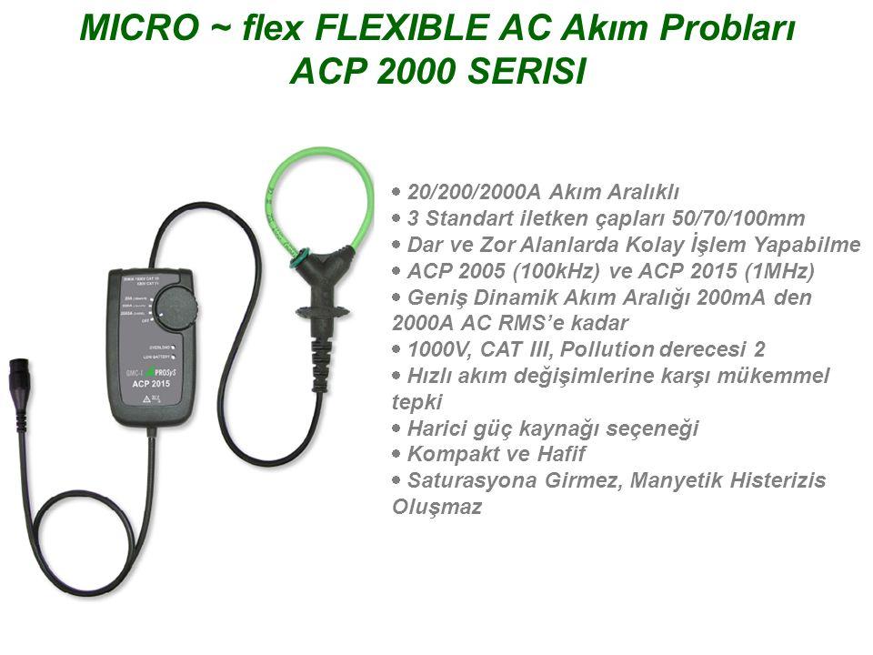 PRO~flex FLEXIBLE AC Akım Probları SINGLE PHASE - ACP SERISI  30/300/3000A ve 60/600/6000A modelleri  Geniş Dinamik Akım Aralığı 100mA den 6000A AC RMS'e kadar  Batarya ve Harici Güç Seçeneği  2000 Saat Kesintisiz Batarya Ömrü  1000V, CAT III, Pollution derecesi 2  IP 65 (Yalnızca Prop başlığı)  Kompakt ve Hafif  Saturasyona Girmez, Manyetik Histerizis Oluşmaz  Tek Faz ve 3 Faz olmak üzere 2 Model  UL Onaylı, RoHS ve WEEE Uyumlu