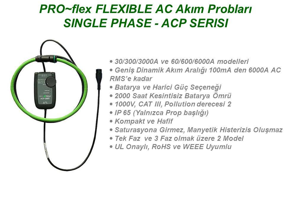 PRO~flex FLEXIBLE AC Akım Probları 3 PHASE - ACP SERISI  30/300/3000A ve 60/600/6000A modelleri  Geniş Dinamik Akım Aralığı 100mA den 6000A AC RMS'e kadar  Batarya ve Harici Güç Seçeneği  1000 Saat Kesintisiz Batarya Ömrü  1000V, CAT III, Pollution derecesi 2  IP 65 (Yalnızca Prop başlığı)  Kompakt ve Hafif  Saturasyona Girmez, Manyetik Histerizis Oluşmaz  Tek Faz ve 3 Faz olmak üzere 2 Model  UL Onaylı, RoHS ve WEEE Uyumlu