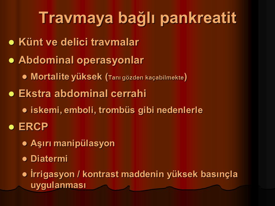 Travmaya bağlı pankreatit Künt ve delici travmalar Künt ve delici travmalar Abdominal operasyonlar Abdominal operasyonlar Mortalite yüksek ( Tanı gözden kaçabilmekte ) Mortalite yüksek ( Tanı gözden kaçabilmekte ) Ekstra abdominal cerrahi Ekstra abdominal cerrahi iskemi, emboli, trombüs gibi nedenlerle iskemi, emboli, trombüs gibi nedenlerle ERCP ERCP Aşırı manipülasyon Aşırı manipülasyon Diatermi Diatermi İrrigasyon / kontrast maddenin yüksek basınçla uygulanması İrrigasyon / kontrast maddenin yüksek basınçla uygulanması