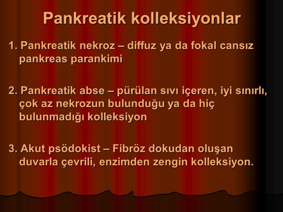 Pankreatik kolleksiyonlar 1. Pankreatik nekroz – diffuz ya da fokal cansız pankreas parankimi 2.