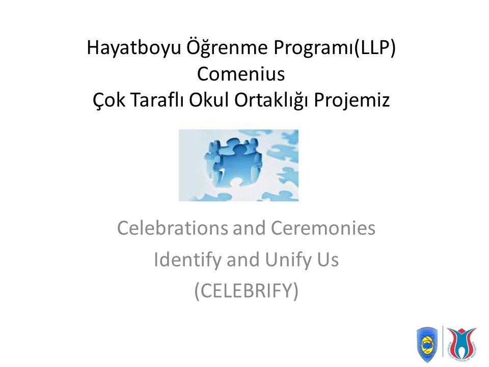 Hayatboyu Öğrenme Programı(LLP) Comenius Çok Taraflı Okul Ortaklığı Projemiz Celebrations and Ceremonies Identify and Unify Us (CELEBRIFY)