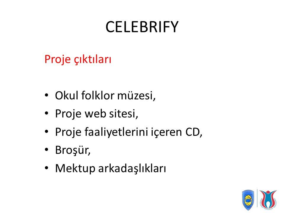 CELEBRIFY Proje çıktıları Okul folklor müzesi, Proje web sitesi, Proje faaliyetlerini içeren CD, Broşür, Mektup arkadaşlıkları