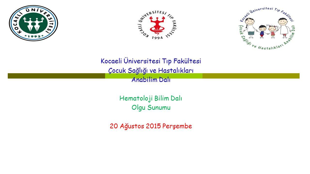 Kocaeli Üniversitesi Tıp Fakültesi Çocuk Sağlığı ve Hastalıkları Anabilim Dalı Hematoloji Bilim Dalı Olgu Sunumu 20 Ağustos 2015 Perşembe