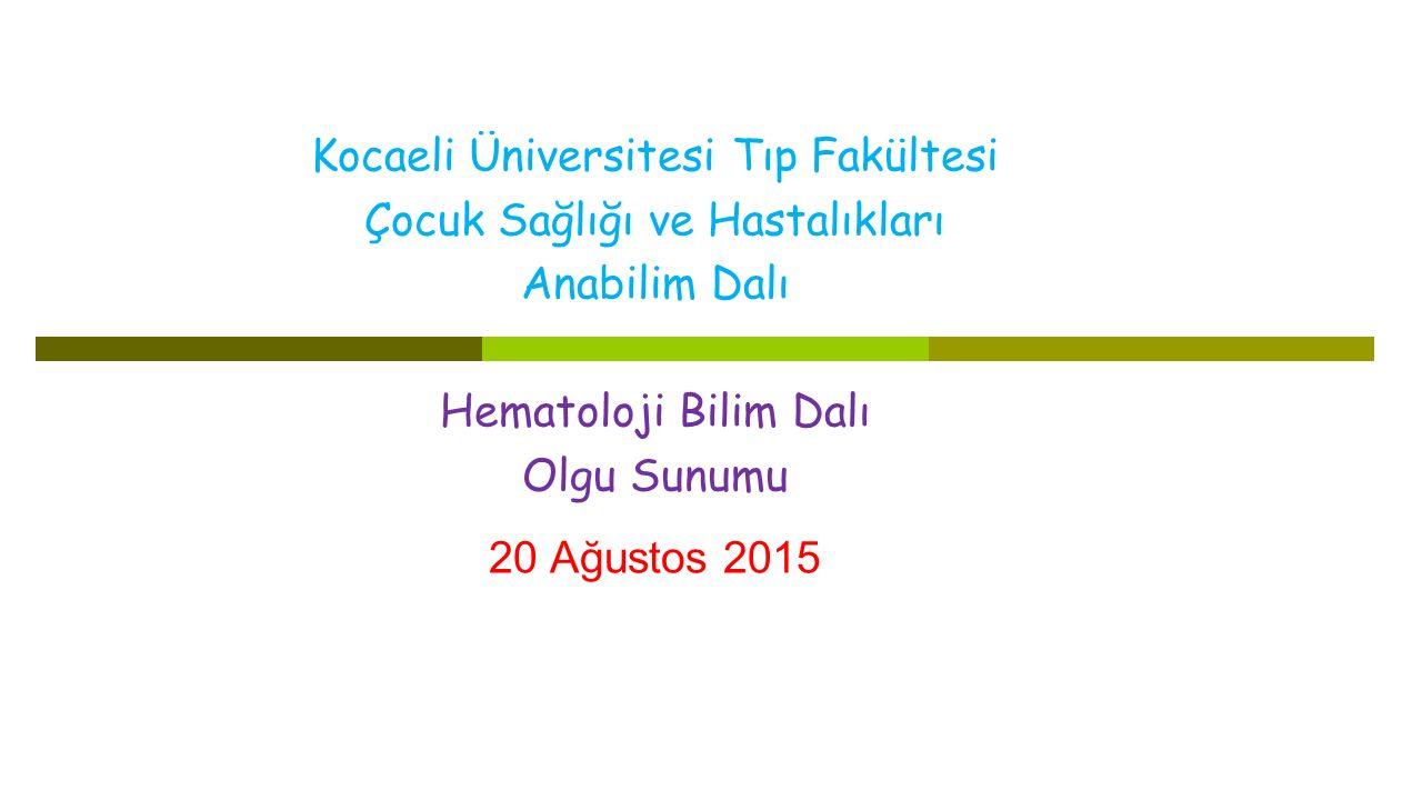 Kocaeli Üniversitesi Tıp Fakültesi Çocuk Sağlığı ve Hastalıkları Anabilim Dalı Hematoloji Bilim Dalı Olgu Sunumu 20 Ağustos 2015