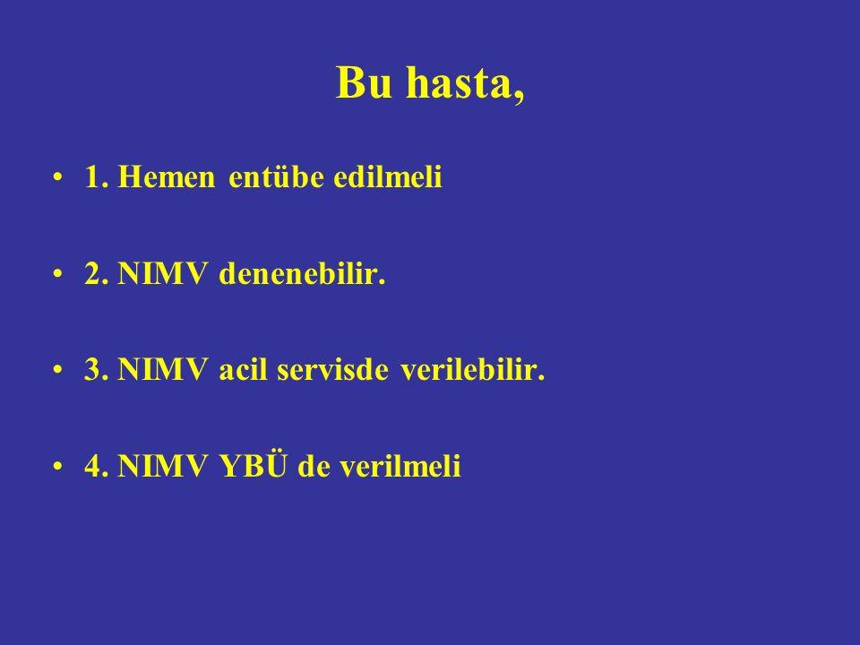 Bu hasta, 1. Hemen entübe edilmeli 2. NIMV denenebilir.