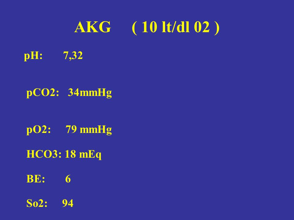 AKG ( 10 lt/dl 02 ) pH: 7,32 pCO2: 34mmHg pO2: 79 mmHg HCO3: 18 mEq BE: 6 So2: 94