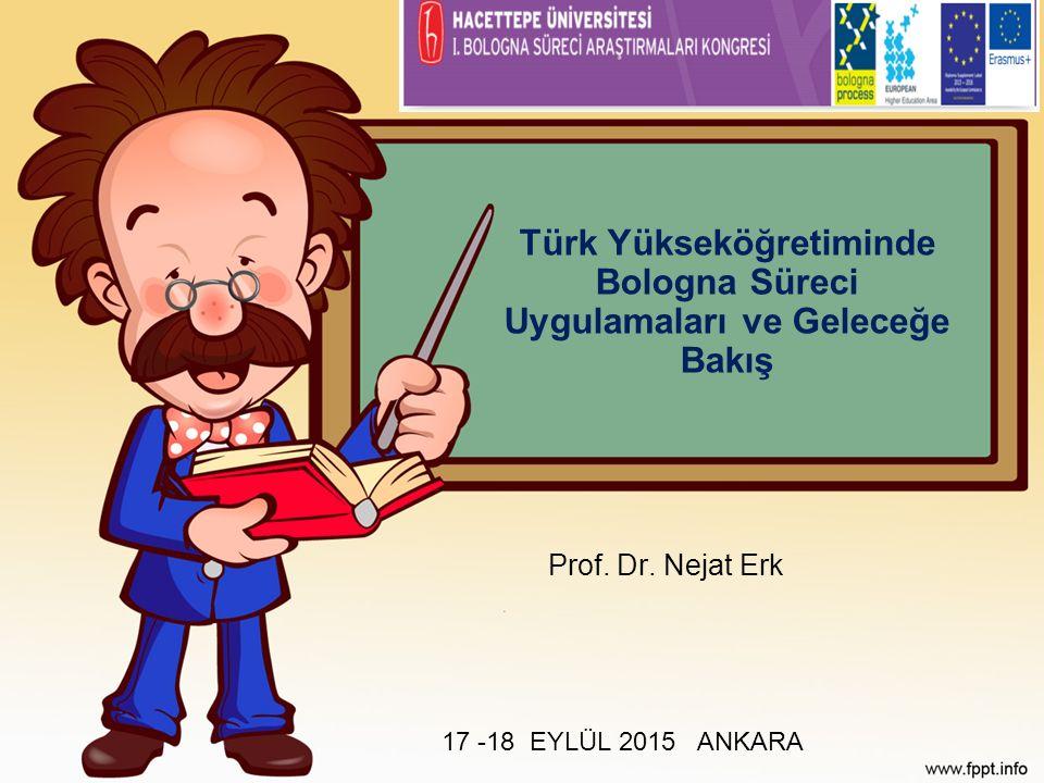 Türk Yükseköğretiminde Bologna Süreci Uygulamaları ve Geleceğe Bakış Prof. Dr. Nejat Erk 17 -18 EYLÜL 2015 ANKARA
