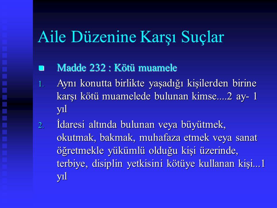 Aile Düzenine Karşı Suçlar Madde 232 : Kötü muamele Madde 232 : Kötü muamele 1.