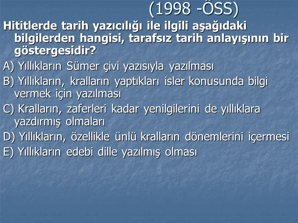 (1998 -ÖSS) Hititlerde tarih yazıcılığı ile ilgili aşağıdaki bilgilerden hangisi, tarafsız tarih anlayışının bir göstergesidir? A) Yıllıkların Sümer ç