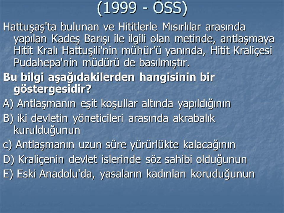 (1999 - ÖSS) Hattuşaş'ta bulunan ve Hititlerle Mısırlılar arasında yapılan Kadeş Barışı ile ilgili olan metinde, antlaşmaya Hitit Kralı Hattuşili'nin