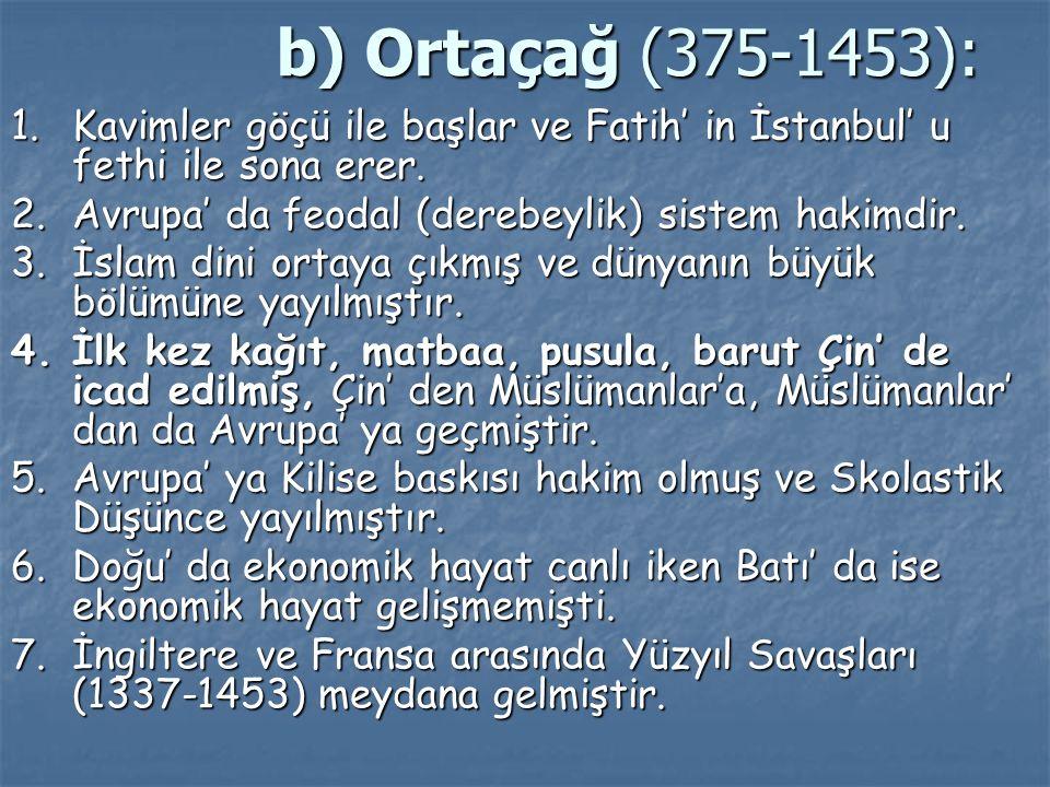 b) Ortaçağ (375-1453): 1.Kavimler göçü ile başlar ve Fatih' in İstanbul' u fethi ile sona erer. 2.Avrupa' da feodal (derebeylik) sistem hakimdir. 3.İs
