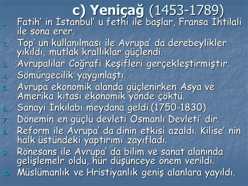 c) Yeniçağ (1453-1789) 1. Fatih' in İstanbul' u fethi ile başlar, Fransa İhtilali ile sona erer. 2. Top' un kullanılması ile Avrupa' da derebeylikler