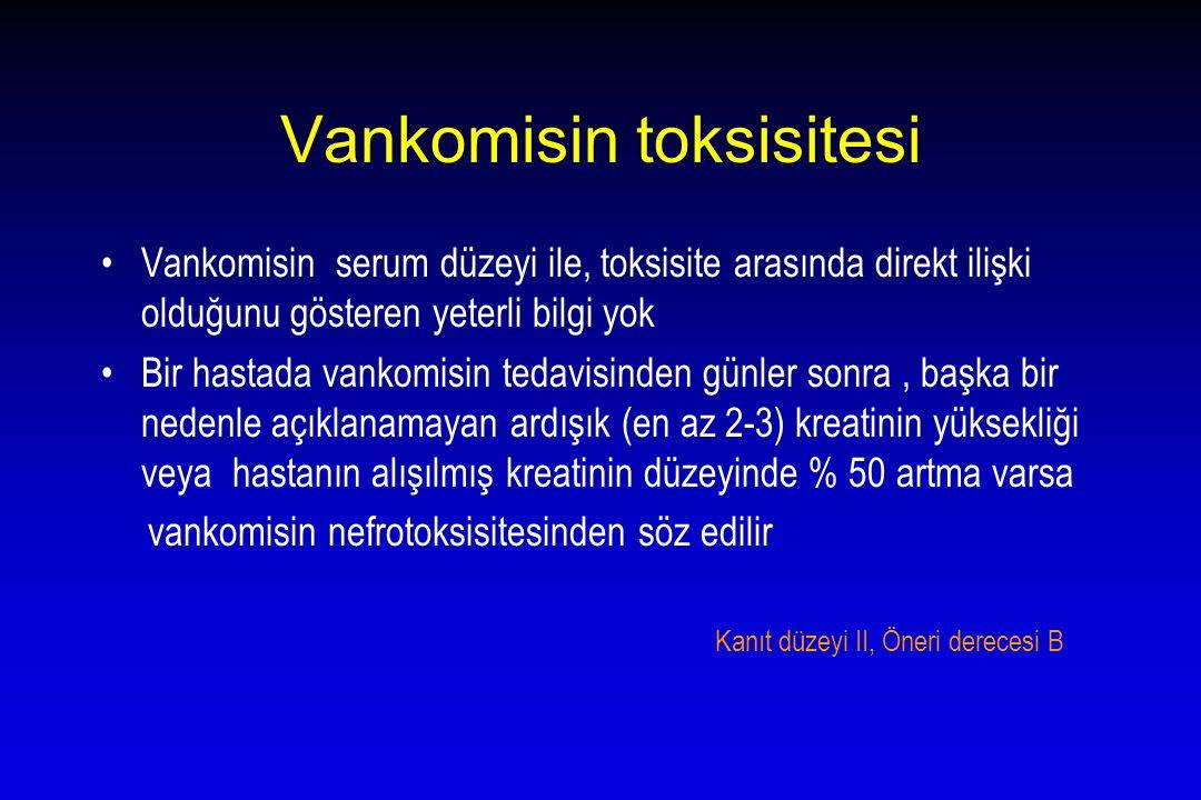 Vankomisin toksisitesi Vankomisin serum düzeyi ile, toksisite arasında direkt ilişki olduğunu gösteren yeterli bilgi yok Bir hastada vankomisin tedavi