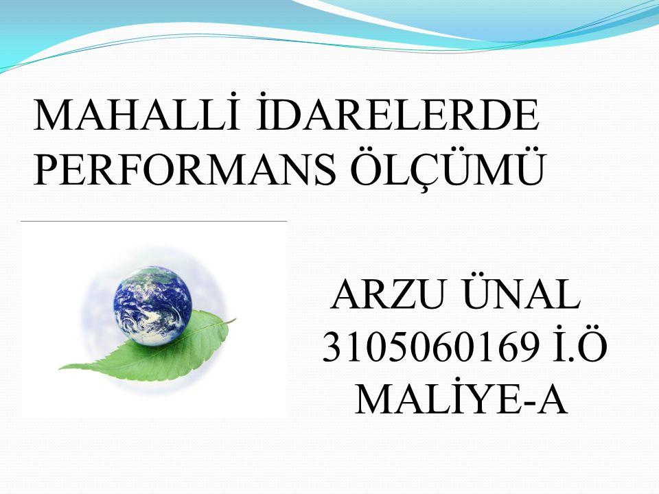 MAHALLİ İDARELERDE PERFORMANS ÖLÇÜMÜ ARZU ÜNAL 3105060169 İ.Ö MALİYE-A