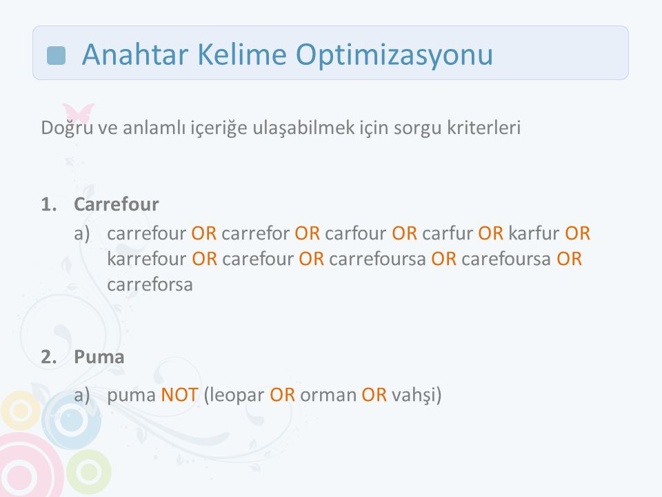 Anahtar Kelime Optimizasyonu Doğru ve anlamlı içeriğe ulaşabilmek için sorgu kriterleri 1.Carrefour a)carrefour OR carrefor OR carfour OR carfur OR ka