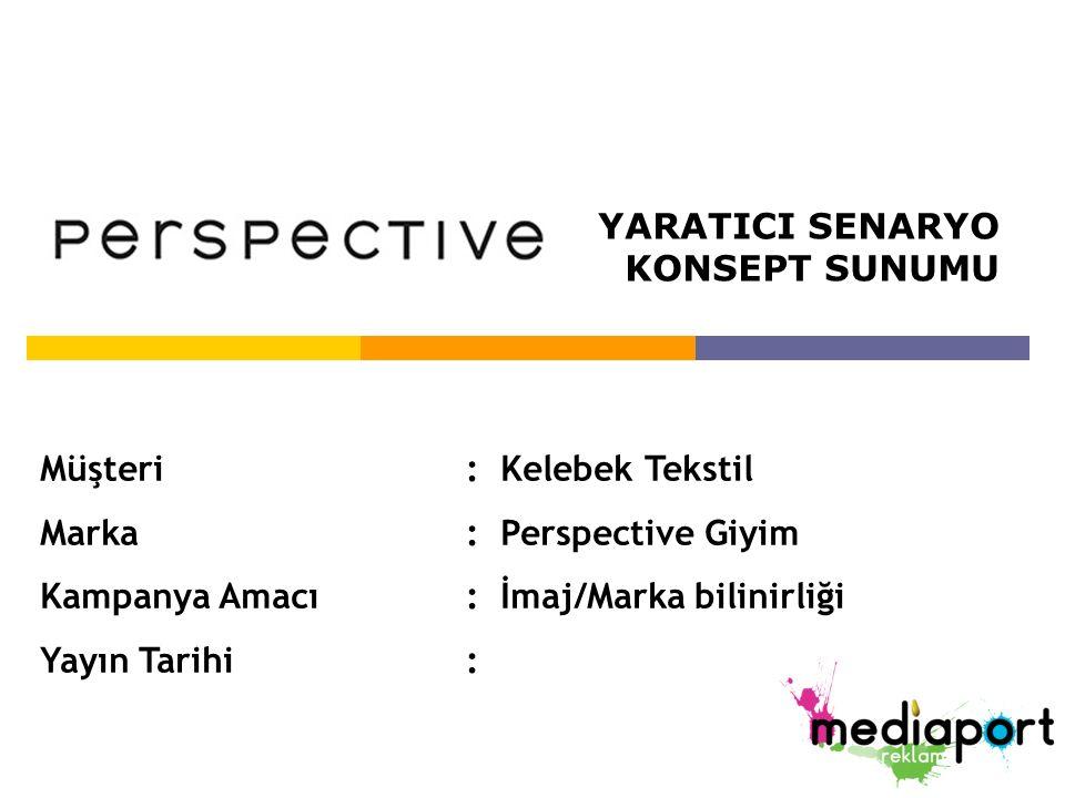 Müşteri: Kelebek Tekstil Marka: Perspective Giyim Kampanya Amacı: İmaj/Marka bilinirliği Yayın Tarihi: YARATICI SENARYO KONSEPT SUNUMU