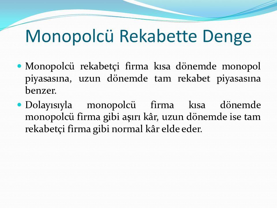 Monopolcü Rekabette Denge Monopolcü rekabetçi firma kısa dönemde monopol piyasasına, uzun dönemde tam rekabet piyasasına benzer. Dolayısıyla monopolcü