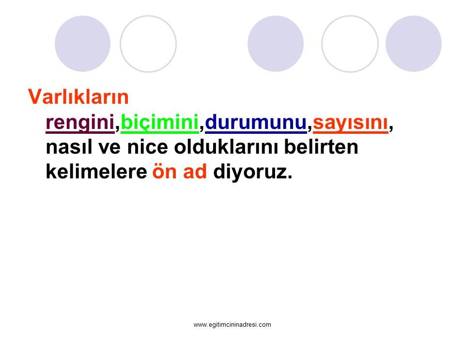 Varlıkların rengini,biçimini,durumunu,sayısını, nasıl ve nice olduklarını belirten kelimelere ön ad diyoruz. www.egitimcininadresi.com
