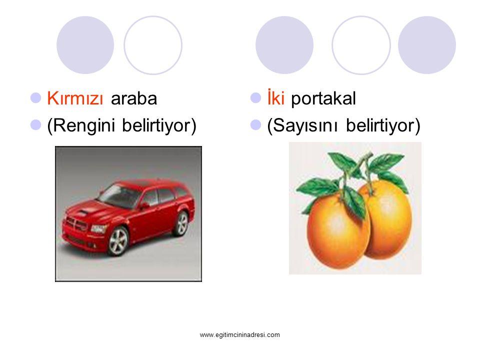 Kırmızı araba (Rengini belirtiyor) İki portakal (Sayısını belirtiyor) www.egitimcininadresi.com