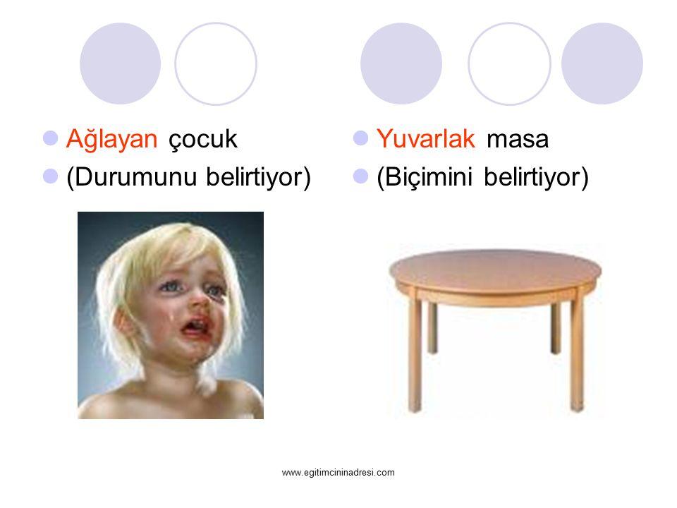 Ağlayan çocuk (Durumunu belirtiyor) Yuvarlak masa (Biçimini belirtiyor) www.egitimcininadresi.com