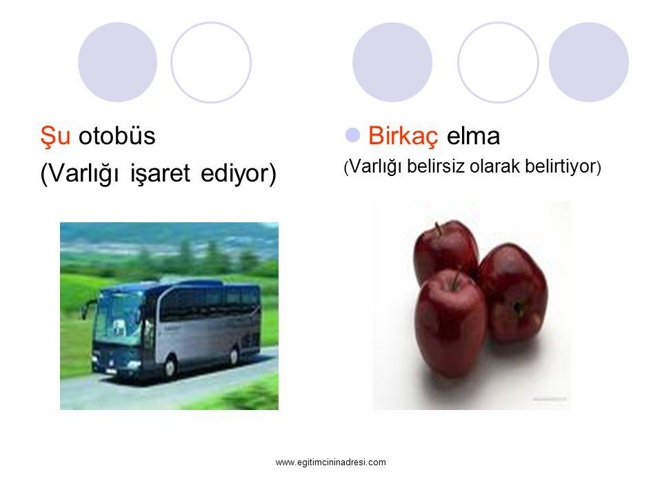 Şu otobüs (Varlığı işaret ediyor) Birkaç elma ( Varlığı belirsiz olarak belirtiyor ) www.egitimcininadresi.com