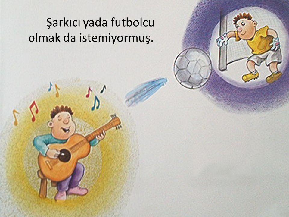 Şarkıcı yada futbolcu olmak da istemiyormuş.