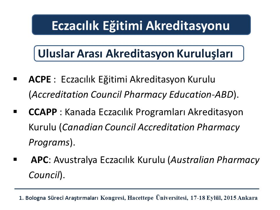  ACPE : Eczacılık Eğitimi Akreditasyon Kurulu (Accreditation Council Pharmacy Education-ABD).  CCAPP : Kanada Eczacılık Programları Akreditasyon Kur