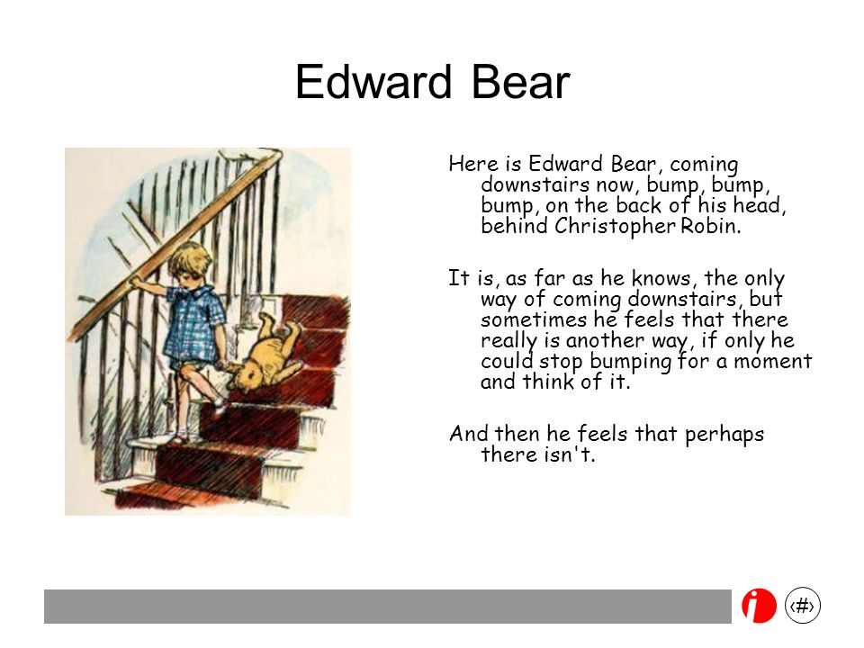 3 Edward Bear Here is Edward Bear, coming downstairs now, bump, bump, bump, on the back of his head, behind Christopher Robin. It is, as far as he kno