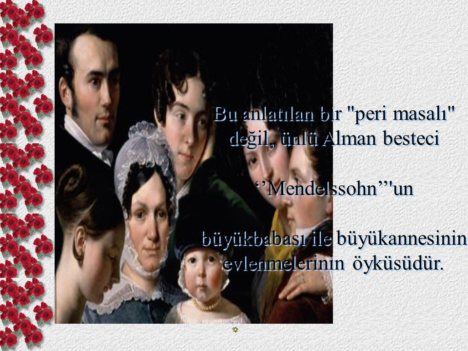 Bu anlatılan bir peri masalı değil, ünlü Alman besteci ''Mendelssohn'' un büyükbabası ile büyükannesinin evlenmelerinin öyküsüdür.