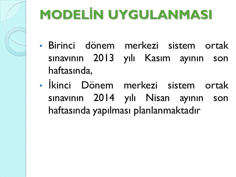 MODEL İ N UYGULANMASI Birinci dönem merkezi sistem ortak sınavının 2013 yılı Kasım ayının son haftasında, İ kinci Dönem merkezi sistem ortak sınavının 2014 yılı Nisan ayının son haftasında yapılması planlanmaktadır