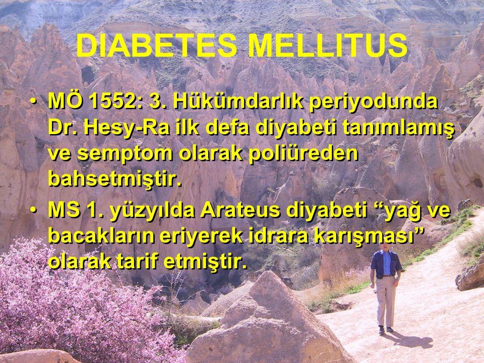 DIABETES MELLITUS MÖ 1552: 3. Hükümdarlık periyodunda Dr. Hesy-Ra ilk defa diyabeti tanımlamış ve semptom olarak poliüreden bahsetmiştir. MS 1. yüzyıl