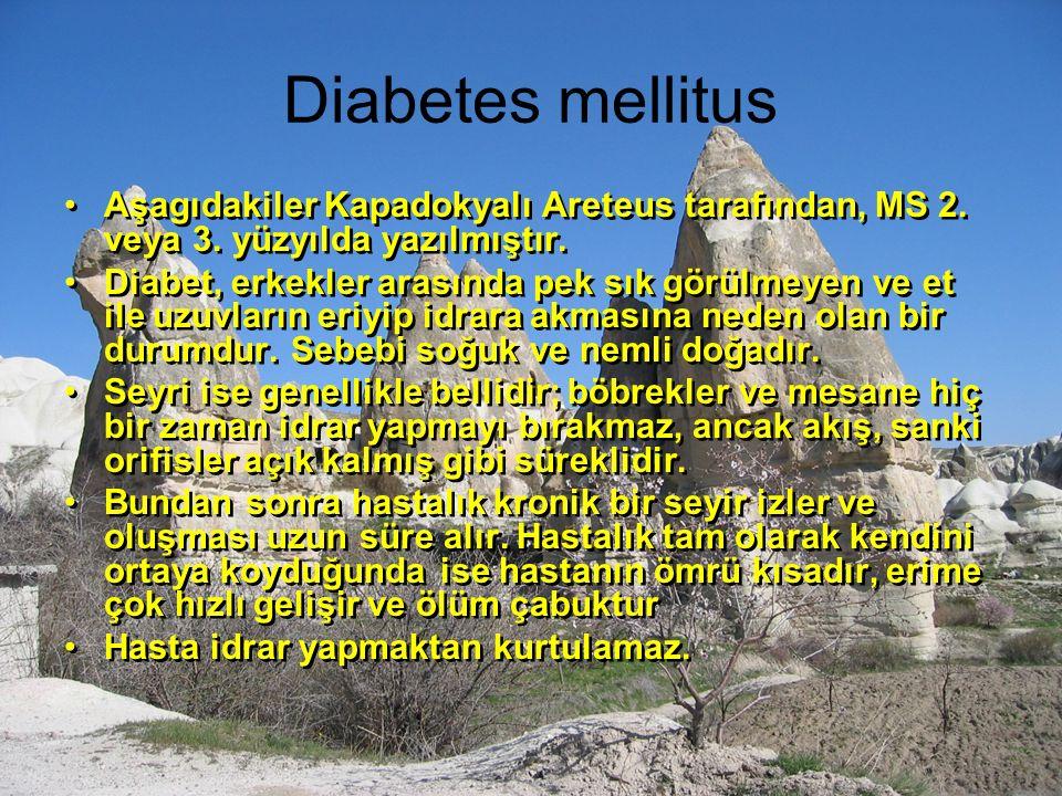 Diabetes mellitus Aşagıdakiler Kapadokyalı Areteus tarafından, MS 2. veya 3. yüzyılda yazılmıştır. Diabet, erkekler arasında pek sık görülmeyen ve et
