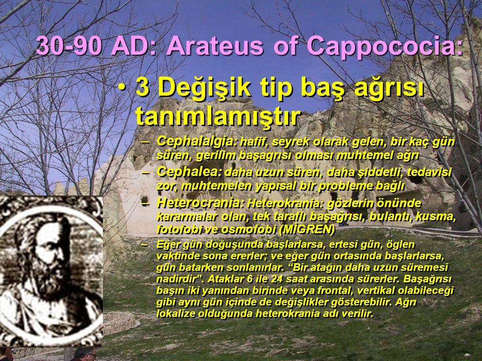 30-90 AD: Arateus of Cappococia: 3 Değişik tip baş ağrısı tanımlamıştır –Cephalalgia: hafif, seyrek olarak gelen, bir kaç gün süren, gerilim başagrısı olması muhtemel ağrı –Cephalea: daha uzun süren, daha şiddetli, tedavisi zor, muhtemelen yapısal bir probleme bağlı –Heterocrania: Heterokrania: gözlerin önünde kararmalar olan, tek taraflı başağrısı, bulantı, kusma, fotofobi ve osmofobi (MİGREN) –Eğer gün doğuşunda başlarlarsa, ertesi gün, öglen vaktinde sona ererler; ve eğer gün ortasında başlarlarsa, gün batarken sonlanırlar.