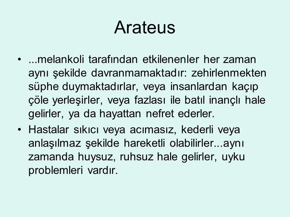 Arateus...melankoli tarafından etkilenenler her zaman aynı şekilde davranmamaktadır: zehirlenmekten süphe duymaktadırlar, veya insanlardan kaçıp çöle yerleşirler, veya fazlası ile batıl inançlı hale gelirler, ya da hayattan nefret ederler.