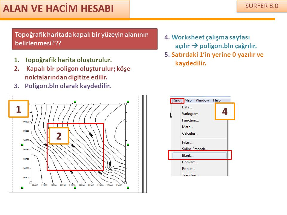 SURFER 8.0 ALAN VE HACİM HESABI Topoğrafik haritada kapalı bir yüzeyin alanının belirlenmesi??? 1 1.Topoğrafik harita oluşturulur. 2. Kapalı bir polig