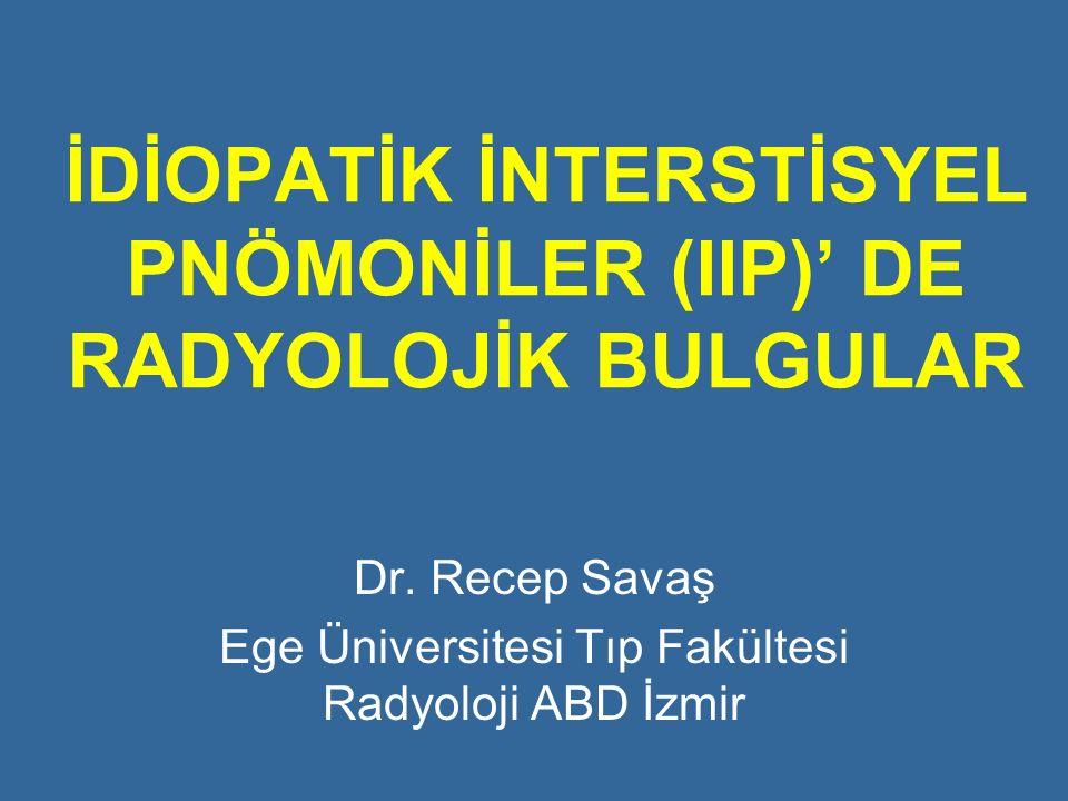 İDİOPATİK İNTERSTİSYEL PNÖMONİLER (IIP)' DE RADYOLOJİK BULGULAR Dr. Recep Savaş Ege Üniversitesi Tıp Fakültesi Radyoloji ABD İzmir