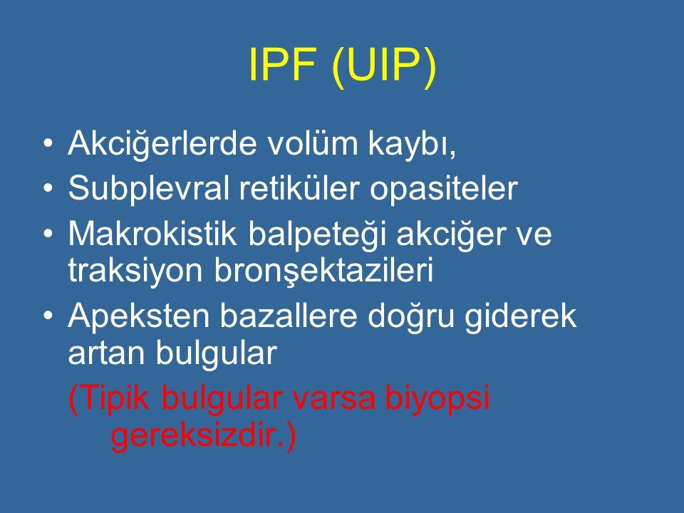 IPF (UIP) Akciğerlerde volüm kaybı, Subplevral retiküler opasiteler Makrokistik balpeteği akciğer ve traksiyon bronşektazileri Apeksten bazallere doğr